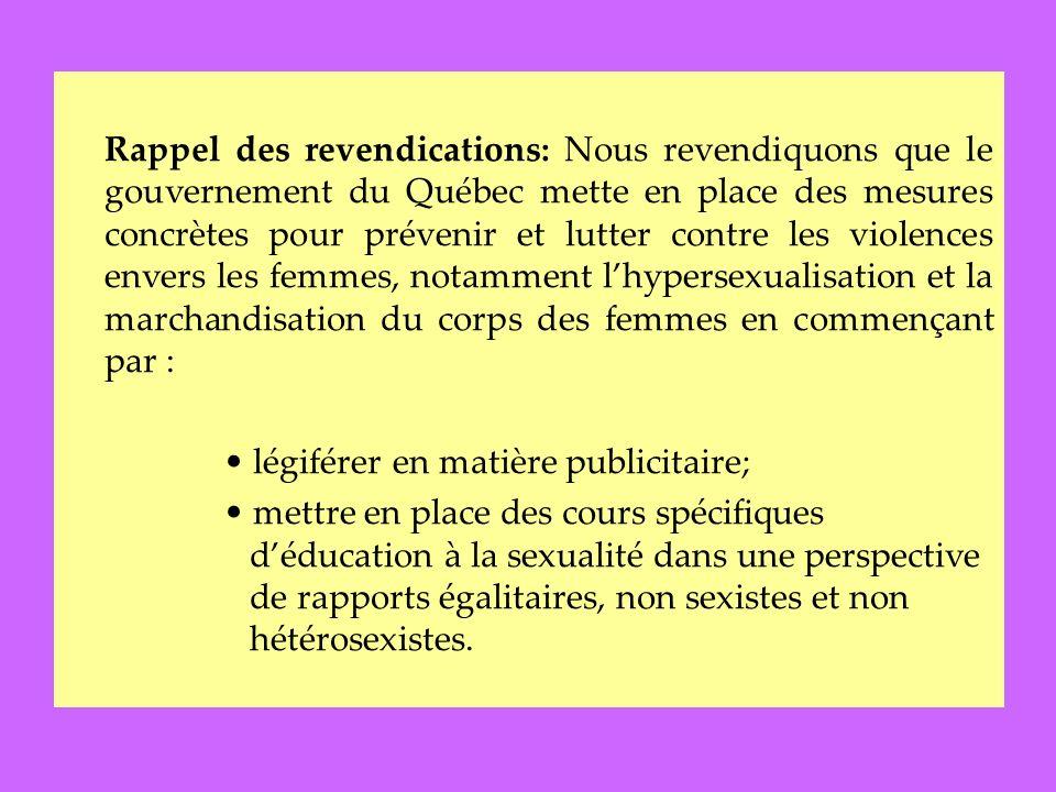 Rappel des revendications: Nous revendiquons que le gouvernement du Québec mette en place des mesures concrètes pour prévenir et lutter contre les violences envers les femmes, notamment lhypersexualisation et la marchandisation du corps des femmes en commençant par : légiférer en matière publicitaire; mettre en place des cours spécifiques déducation à la sexualité dans une perspective de rapports égalitaires, non sexistes et non hétérosexistes.