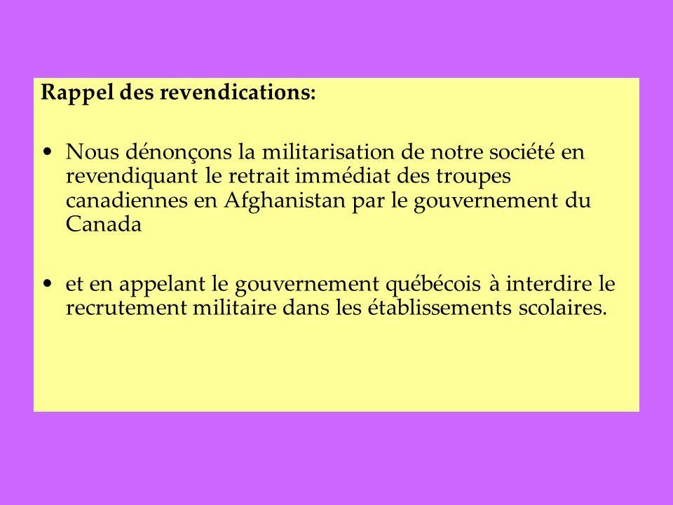 Rappel des revendications: Nous dénonçons la militarisation de notre société en revendiquant le retrait immédiat des troupes canadiennes en Afghanistan par le gouvernement du Canada et en appelant le gouvernement québécois à interdire le recrutement militaire dans les établissements scolaires.