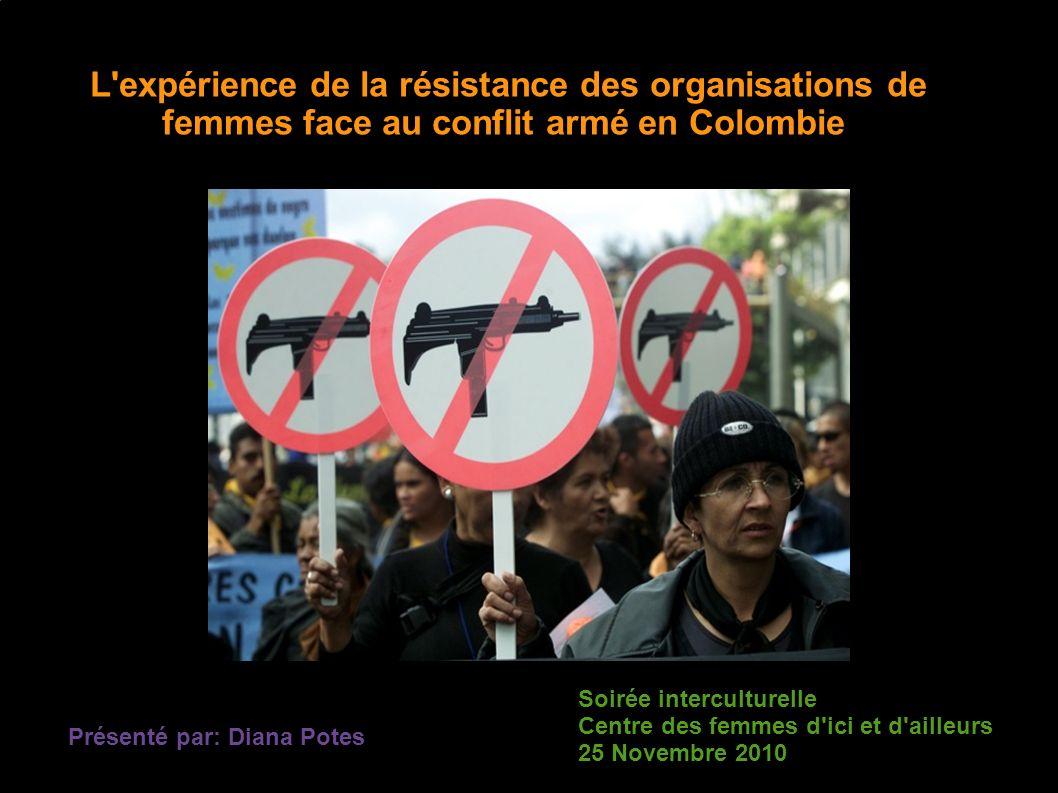 L expérience de la résistance des organisations de femmes face au conflit armé en Colombie Présenté par: Diana Potes Soirée interculturelle Centre des femmes d ici et d ailleurs 25 Novembre 2010