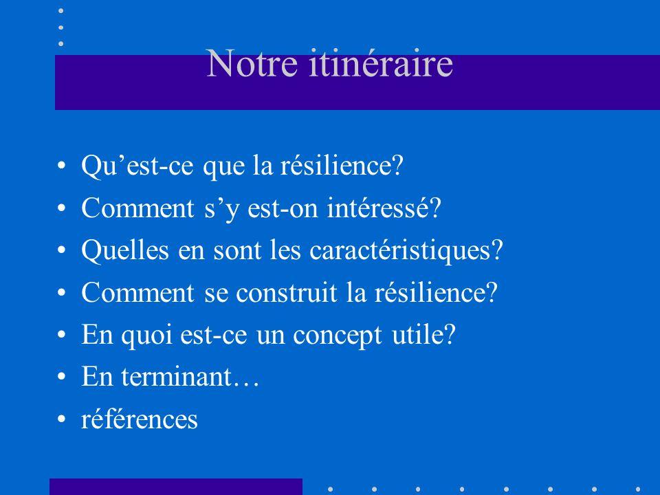 Notre itinéraire Quest-ce que la résilience? Comment sy est-on intéressé? Quelles en sont les caractéristiques? Comment se construit la résilience? En