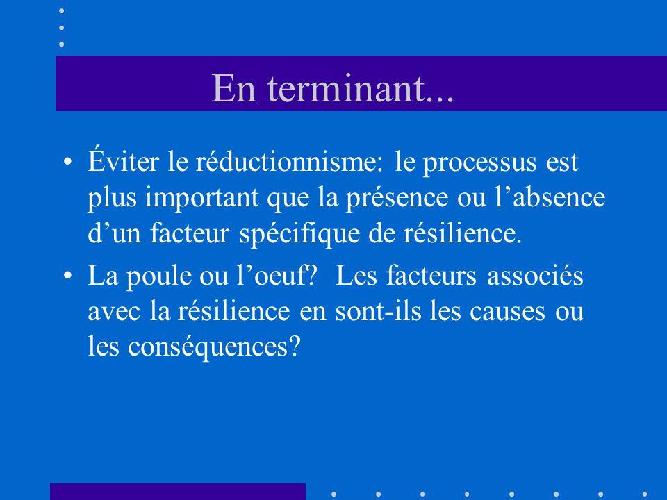 En terminant... Éviter le réductionnisme: le processus est plus important que la présence ou labsence dun facteur spécifique de résilience. La poule o