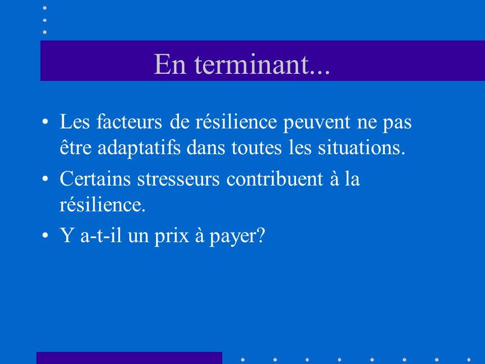 En terminant... Les facteurs de résilience peuvent ne pas être adaptatifs dans toutes les situations. Certains stresseurs contribuent à la résilience.