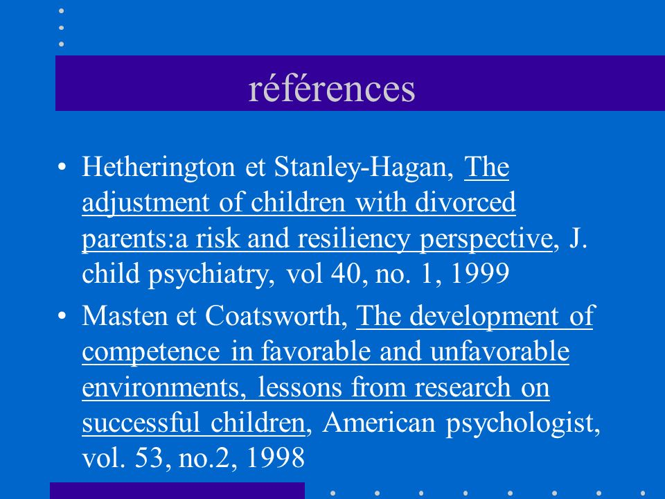 références Hetherington et Stanley-Hagan, The adjustment of children with divorced parents:a risk and resiliency perspective, J. child psychiatry, vol