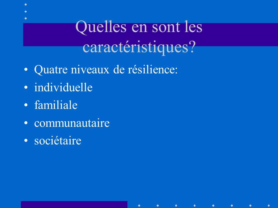 Quelles en sont les caractéristiques? Quatre niveaux de résilience: individuelle familiale communautaire sociétaire