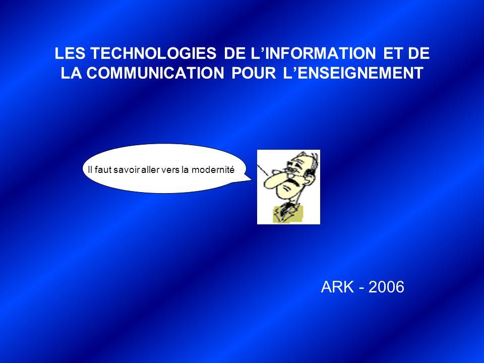 LES TECHNOLOGIES DE LINFORMATION ET DE LA COMMUNICATION POUR LENSEIGNEMENT ARK - 2006 Il faut savoir aller vers la modernité.