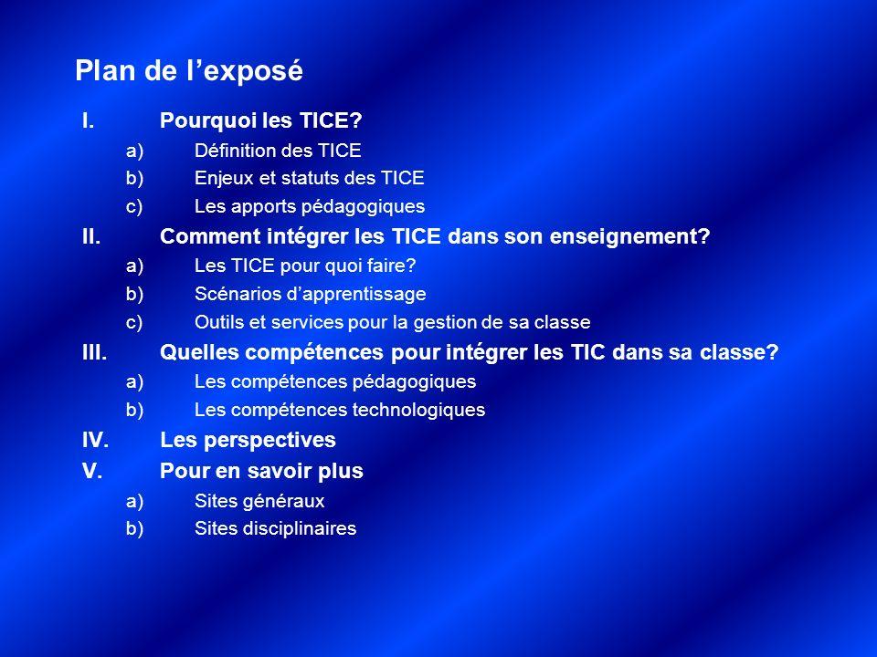 Plan de lexposé I.Pourquoi les TICE? a)Définition des TICE b)Enjeux et statuts des TICE c)Les apports pédagogiques II.Comment intégrer les TICE dans s