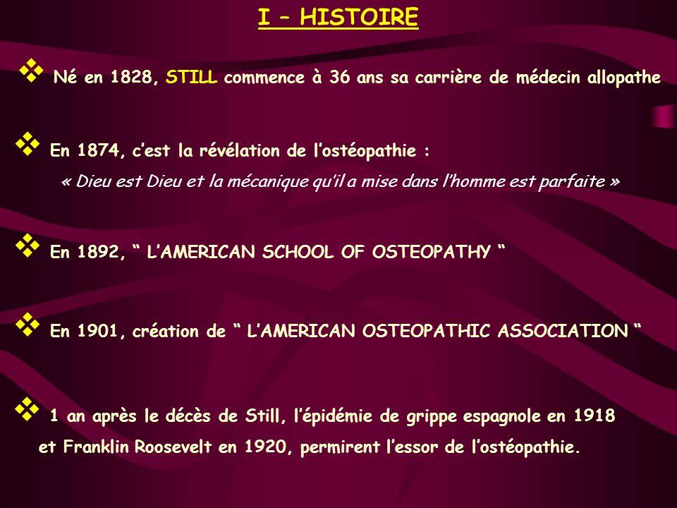 I – HISTOIRE Né en 1828, STILL commence à 36 ans sa carrière de médecin allopathe En 1874, cest la révélation de lostéopathie : « Dieu est Dieu et la mécanique quil a mise dans lhomme est parfaite » En 1901, création de LAMERICAN OSTEOPATHIC ASSOCIATION 1 an après le décès de Still, lépidémie de grippe espagnole en 1918 et Franklin Roosevelt en 1920, permirent lessor de lostéopathie.