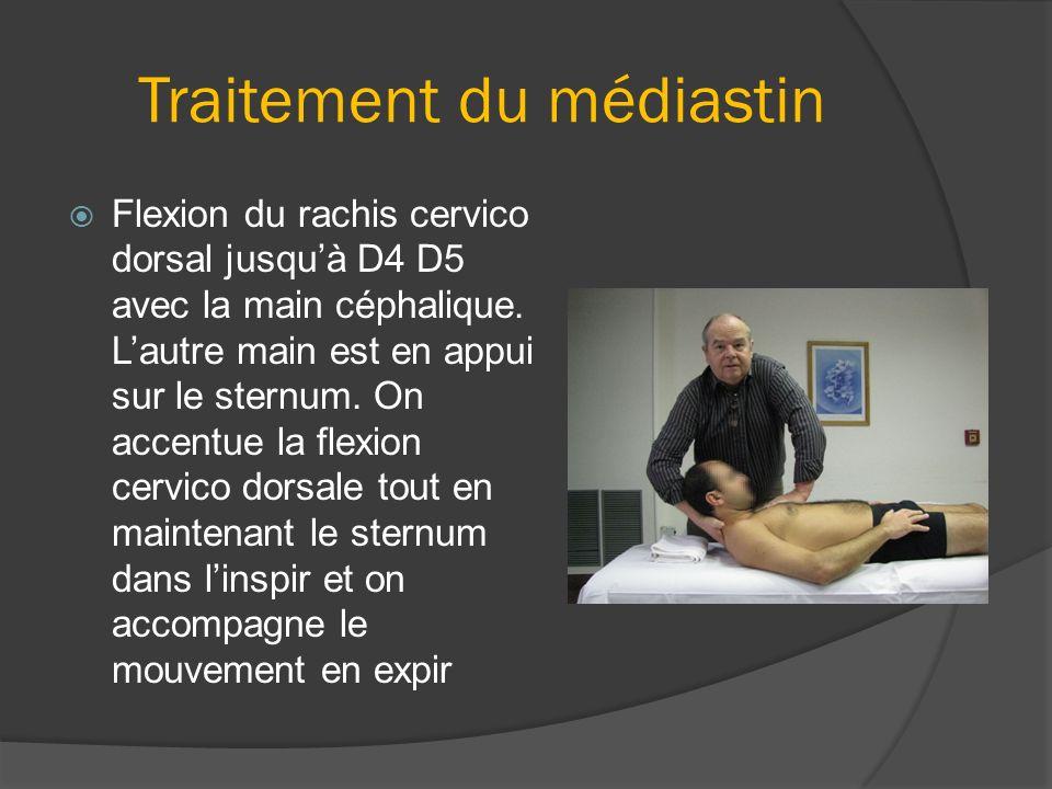 Traitement du médiastin Flexion du rachis cervico dorsal jusquà D4 D5 avec la main céphalique. Lautre main est en appui sur le sternum. On accentue la