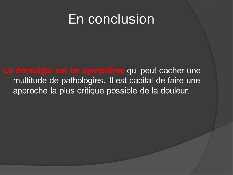 En conclusion La dorsalgie est un symptôme qui peut cacher une multitude de pathologies. Il est capital de faire une approche la plus critique possibl