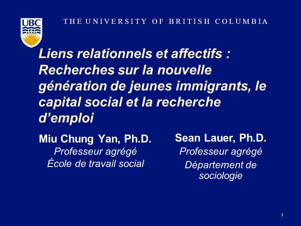 T H E U N I V E R S I T Y O F B R I T I S H C O L U M B I A Liens relationnels et affectifs : Recherches sur la nouvelle génération de jeunes immigrants, le capital social et la recherche demploi Miu Chung Yan, Ph.D.
