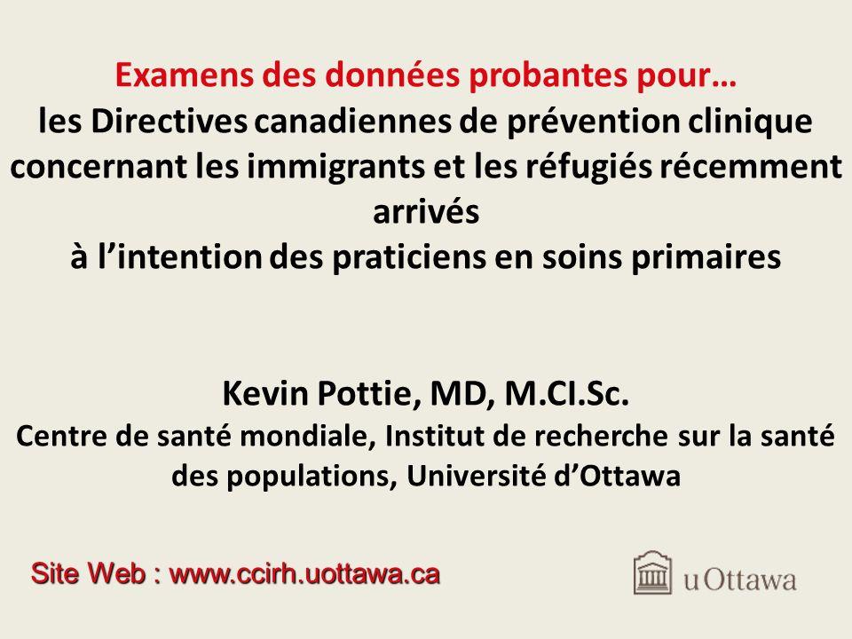 Examens des données probantes pour… les Directives canadiennes de prévention clinique concernant les immigrants et les réfugiés récemment arrivés à lintention des praticiens en soins primaires Kevin Pottie, MD, M.CI.Sc.