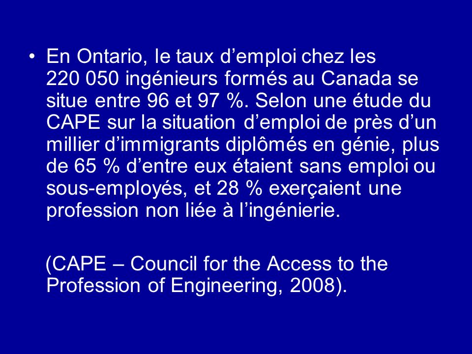 En Ontario, le taux demploi chez les 220 050 ingénieurs formés au Canada se situe entre 96 et 97 %. Selon une étude du CAPE sur la situation demploi d