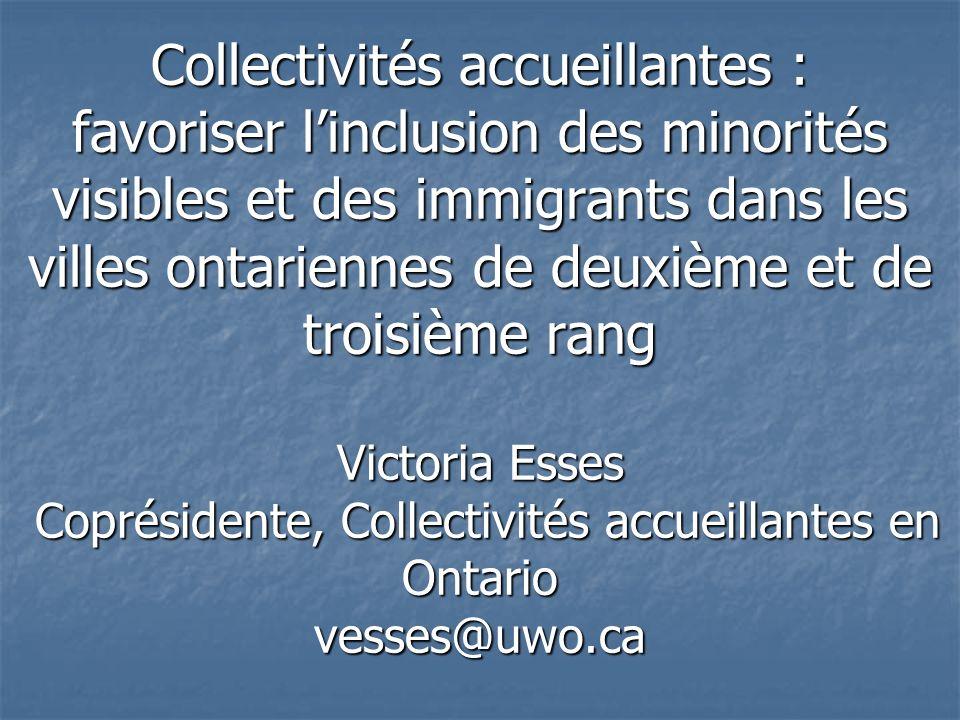 Collectivités accueillantes : favoriser linclusion des minorités visibles et des immigrants dans les villes ontariennes de deuxième et de troisième rang Victoria Esses Coprésidente, Collectivités accueillantes en Ontario vesses@uwo.ca