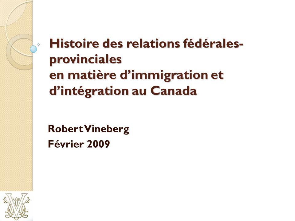 Histoire des relations fédérales provinciales en matière dimmigration et dintégration au Canada Robert Vineberg Février 2009