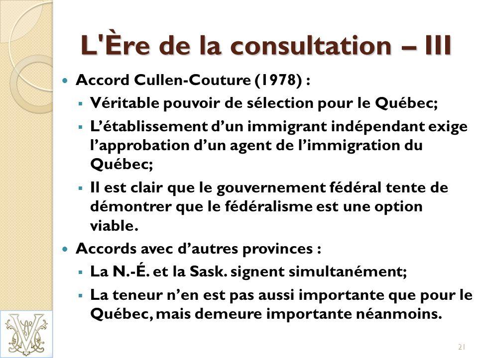 L Ère de la consultation – III Accord Cullen-Couture (1978) : Véritable pouvoir de sélection pour le Québec; Létablissement dun immigrant indépendant exige lapprobation dun agent de limmigration du Québec; Il est clair que le gouvernement fédéral tente de démontrer que le fédéralisme est une option viable.