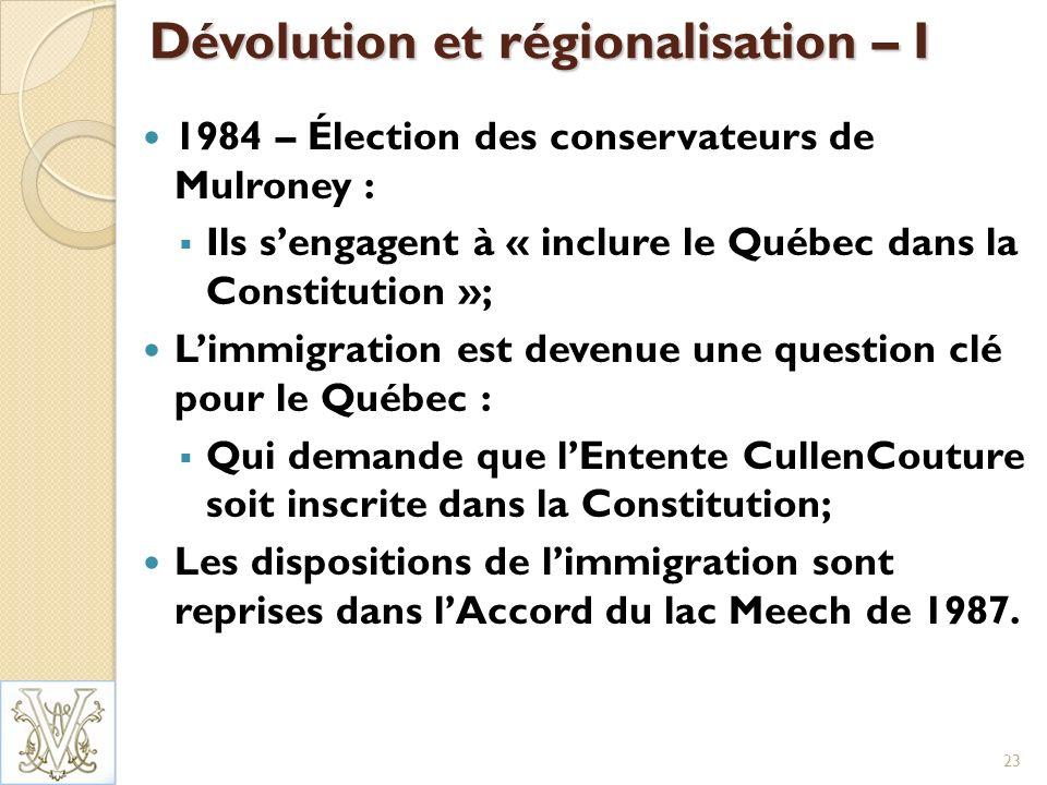 Dévolution et régionalisation – I 1984 – Élection des conservateurs de Mulroney : Ils sengagent à « inclure le Québec dans la Constitution »; Limmigration est devenue une question clé pour le Québec : Qui demande que lEntente CullenCouture soit inscrite dans la Constitution; Les dispositions de limmigration sont reprises dans lAccord du lac Meech de 1987.