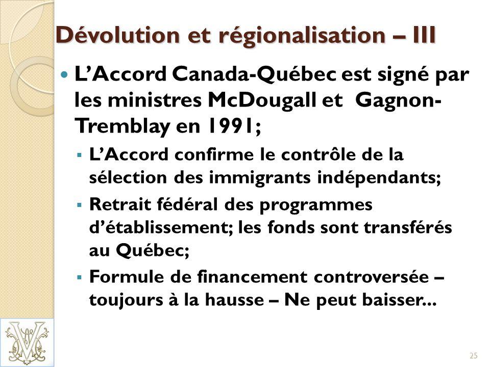 Dévolution et régionalisation – III LAccord Canada-Québec est signé par les ministres McDougall et Gagnon- Tremblay en 1991; LAccord confirme le contrôle de la sélection des immigrants indépendants; Retrait fédéral des programmes détablissement; les fonds sont transférés au Québec; Formule de financement controversée – toujours à la hausse – Ne peut baisser...