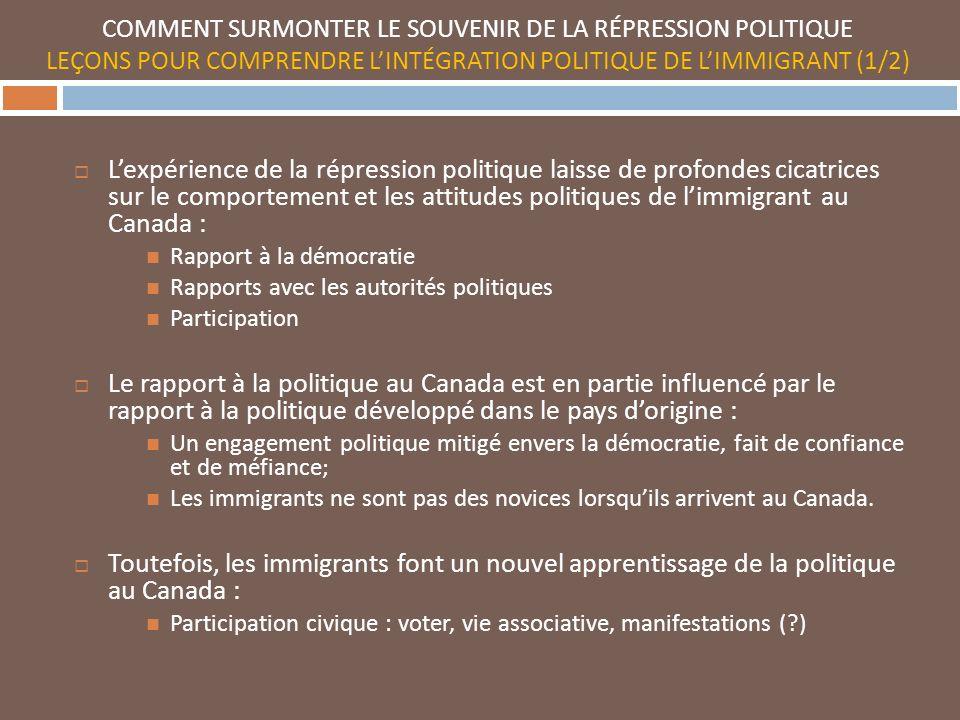 COMMENT SURMONTER LE SOUVENIR DE LA RÉPRESSION POLITIQUE LEÇONS POUR COMPRENDRE LINTÉGRATION POLITIQUE DE LIMMIGRANT (1/2) Lexpérience de la répression politique laisse de profondes cicatrices sur le comportement et les attitudes politiques de limmigrant au Canada : Rapport à la démocratie Rapports avec les autorités politiques Participation Le rapport à la politique au Canada est en partie influencé par le rapport à la politique développé dans le pays dorigine : Un engagement politique mitigé envers la démocratie, fait de confiance et de méfiance; Les immigrants ne sont pas des novices lorsquils arrivent au Canada.