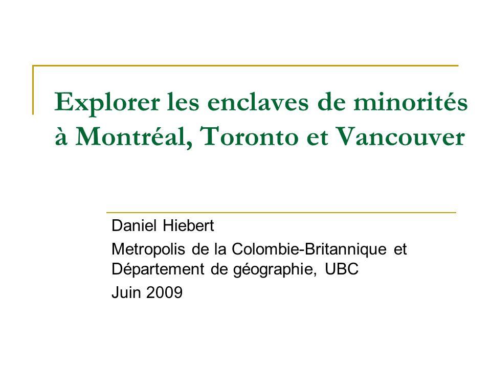 Explorer les enclaves de minorités à Montréal, Toronto et Vancouver Daniel Hiebert Metropolis de la Colombie-Britannique et Département de géographie, UBC Juin 2009
