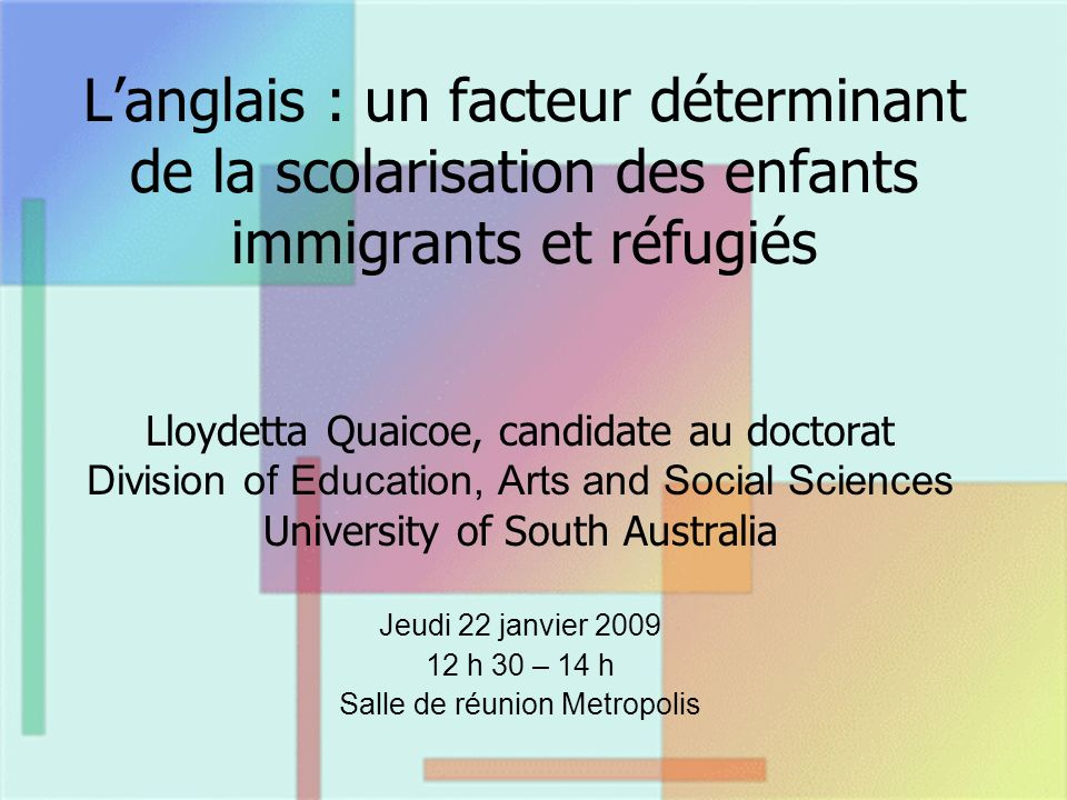 Langlais : un facteur déterminant de la scolarisation des enfants immigrants et réfugiés Lloydetta Quaicoe, candidate au doctorat Division of Education, Arts and Social Sciences University of South Australia Jeudi 22 janvier 2009 12 h 30 – 14 h Salle de réunion Metropolis