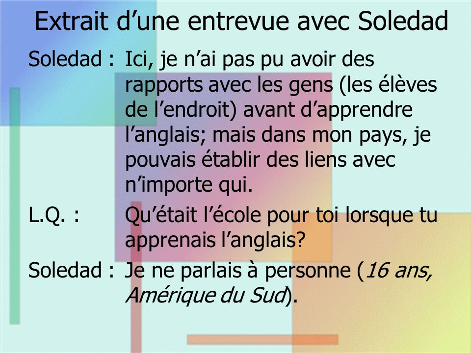Extrait dune entrevue avec Soledad Soledad :Ici, je nai pas pu avoir des rapports avec les gens (les élèves de lendroit) avant dapprendre langlais; ma
