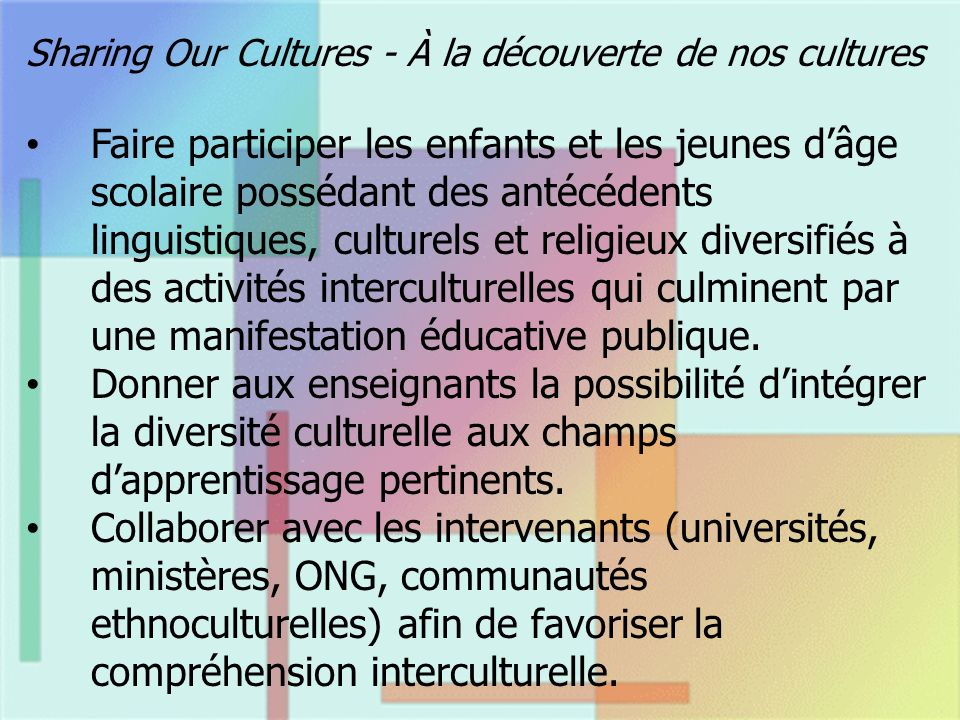 Sharing Our Cultures - À la découverte de nos cultures Faire participer les enfants et les jeunes dâge scolaire possédant des antécédents linguistiques, culturels et religieux diversifiés à des activités interculturelles qui culminent par une manifestation éducative publique.