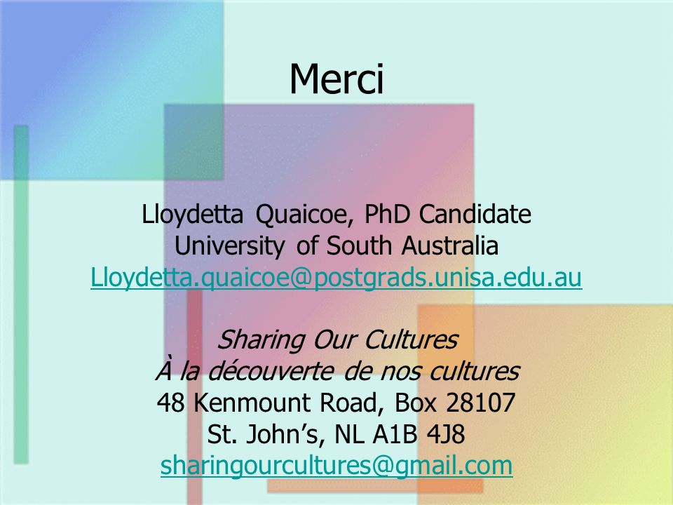 Merci Lloydetta Quaicoe, PhD Candidate University of South Australia Lloydetta.quaicoe@postgrads.unisa.edu.au Sharing Our Cultures À la découverte de nos cultures 48 Kenmount Road, Box 28107 St.