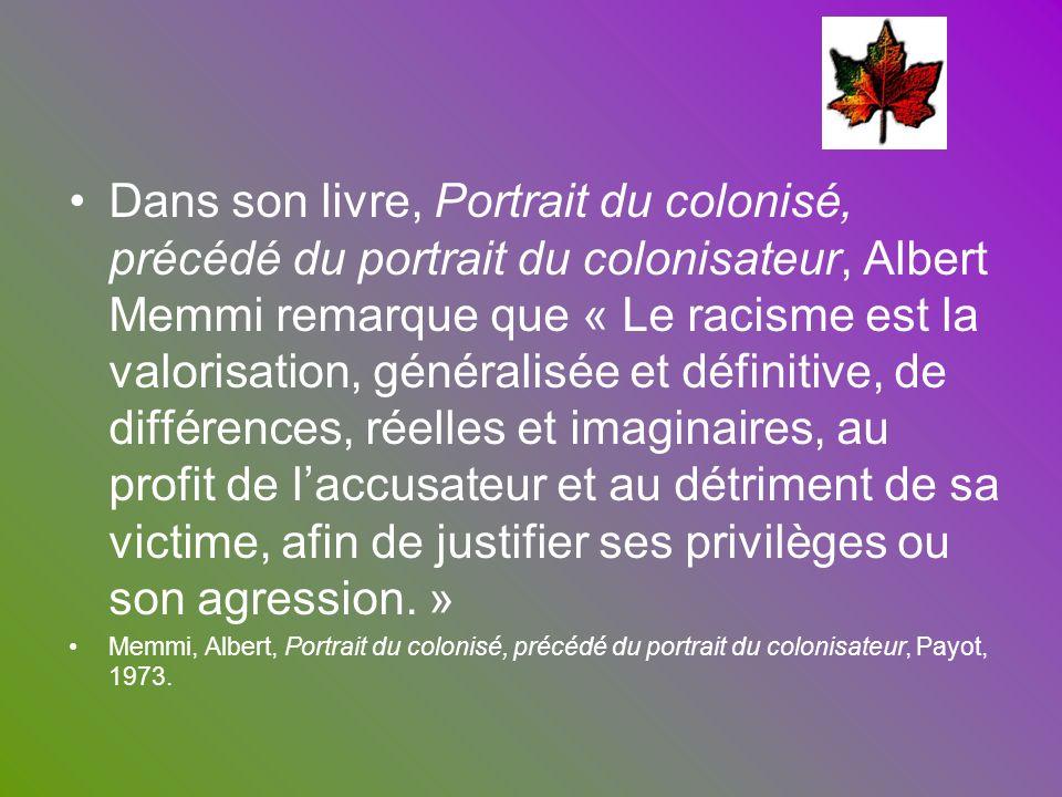 Dans son livre, Portrait du colonisé, précédé du portrait du colonisateur, Albert Memmi remarque que « Le racisme est la valorisation, généralisée et