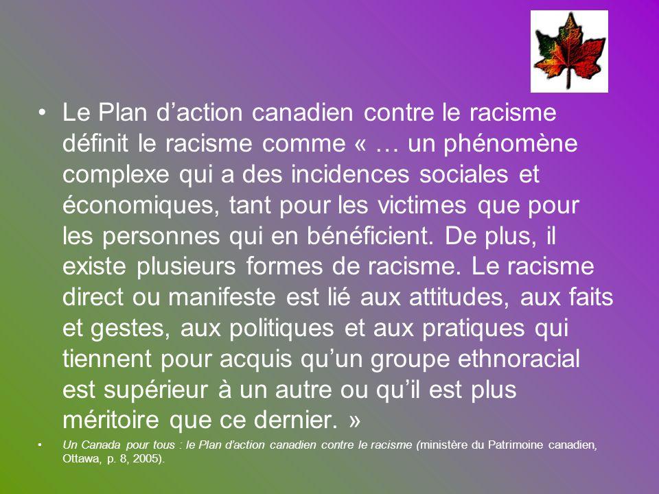 Le Plan daction canadien contre le racisme définit le racisme comme « … un phénomène complexe qui a des incidences sociales et économiques, tant pour