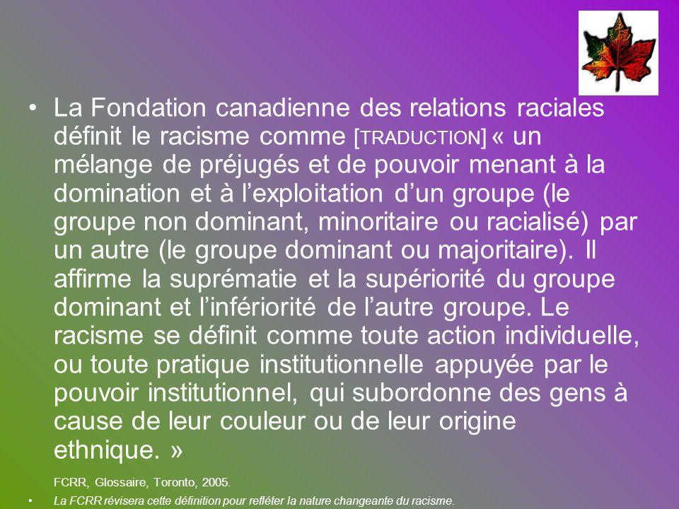 La Fondation canadienne des relations raciales définit le racisme comme [ TRADUCTION ] « un mélange de préjugés et de pouvoir menant à la domination e