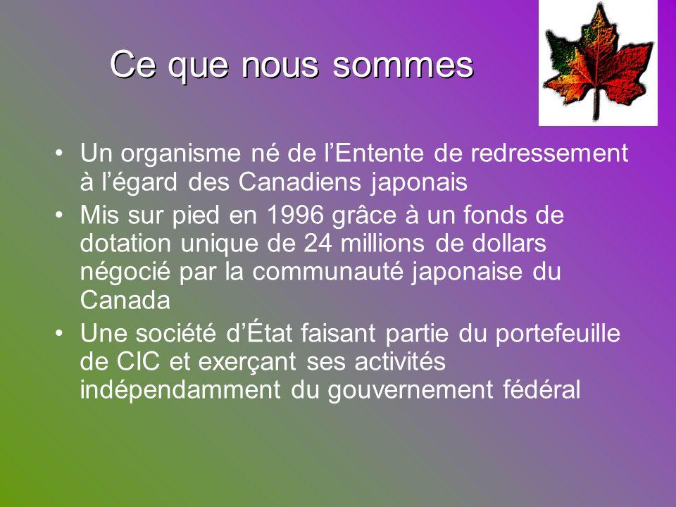 Ce que nous sommes Ce que nous sommes Un organisme né de lEntente de redressement à légard des Canadiens japonais Mis sur pied en 1996 grâce à un fond