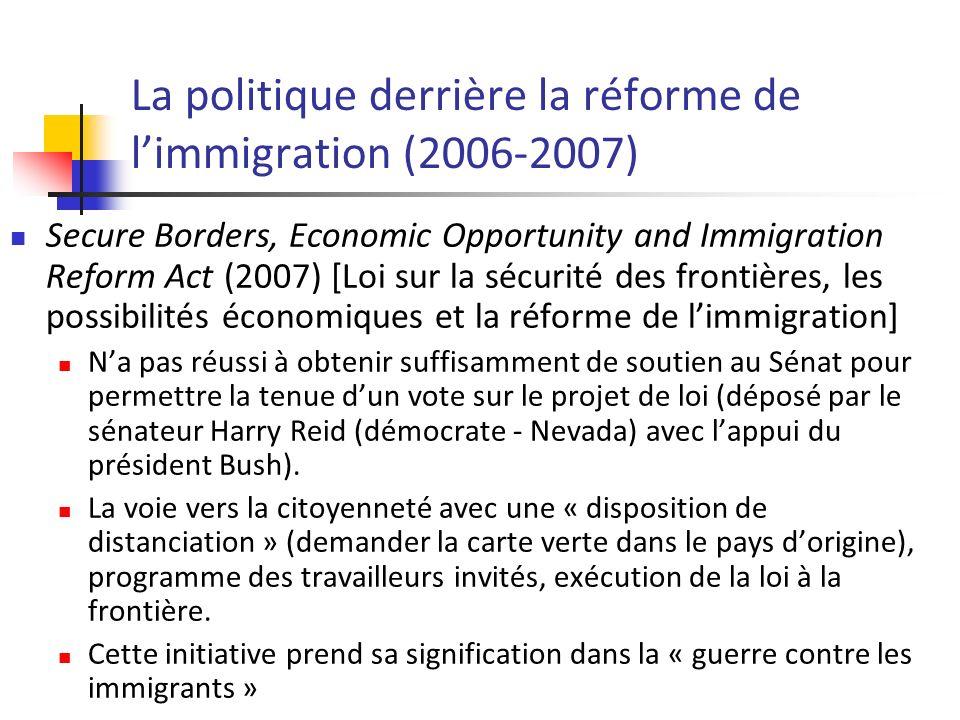 La politique derrière la réforme de limmigration (2006-2007) Secure Borders, Economic Opportunity and Immigration Reform Act (2007) [Loi sur la sécurité des frontières, les possibilités économiques et la réforme de limmigration] Na pas réussi à obtenir suffisamment de soutien au Sénat pour permettre la tenue dun vote sur le projet de loi (déposé par le sénateur Harry Reid (démocrate - Nevada) avec lappui du président Bush).