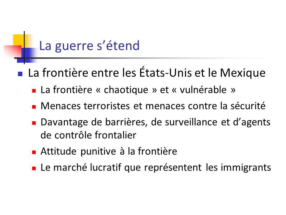 La guerre sétend La frontière entre les États-Unis et le Mexique La frontière « chaotique » et « vulnérable » Menaces terroristes et menaces contre la sécurité Davantage de barrières, de surveillance et dagents de contrôle frontalier Attitude punitive à la frontière Le marché lucratif que représentent les immigrants