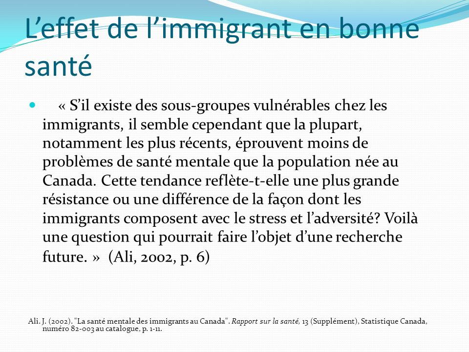 Leffet de limmigrant en bonne santé « Sil existe des sous-groupes vulnérables chez les immigrants, il semble cependant que la plupart, notamment les plus récents, éprouvent moins de problèmes de santé mentale que la population née au Canada.