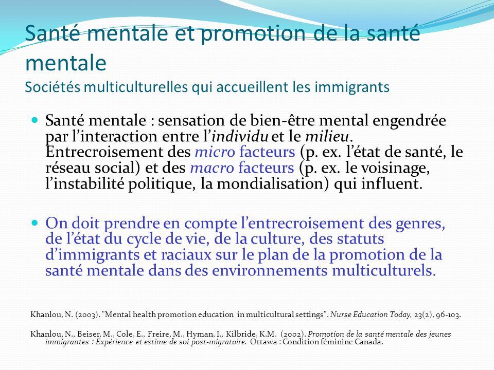 Santé mentale et promotion de la santé mentale Sociétés multiculturelles qui accueillent les immigrants Santé mentale : sensation de bien-être mental engendrée par linteraction entre lindividu et le milieu.