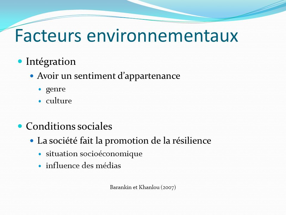Facteurs environnementaux Intégration Avoir un sentiment dappartenance genre culture Conditions sociales La société fait la promotion de la résilience situation socioéconomique influence des médias Barankin et Khanlou (2007)