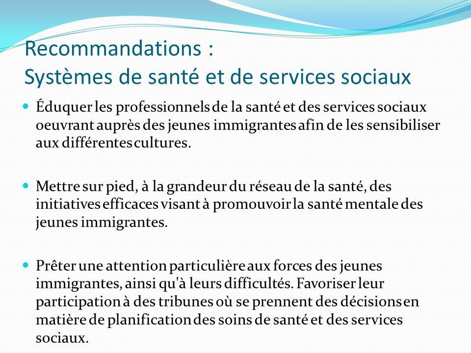 Recommandations : Systèmes de santé et de services sociaux Éduquer les professionnels de la santé et des services sociaux oeuvrant auprès des jeunes immigrantes afin de les sensibiliser aux différentes cultures.