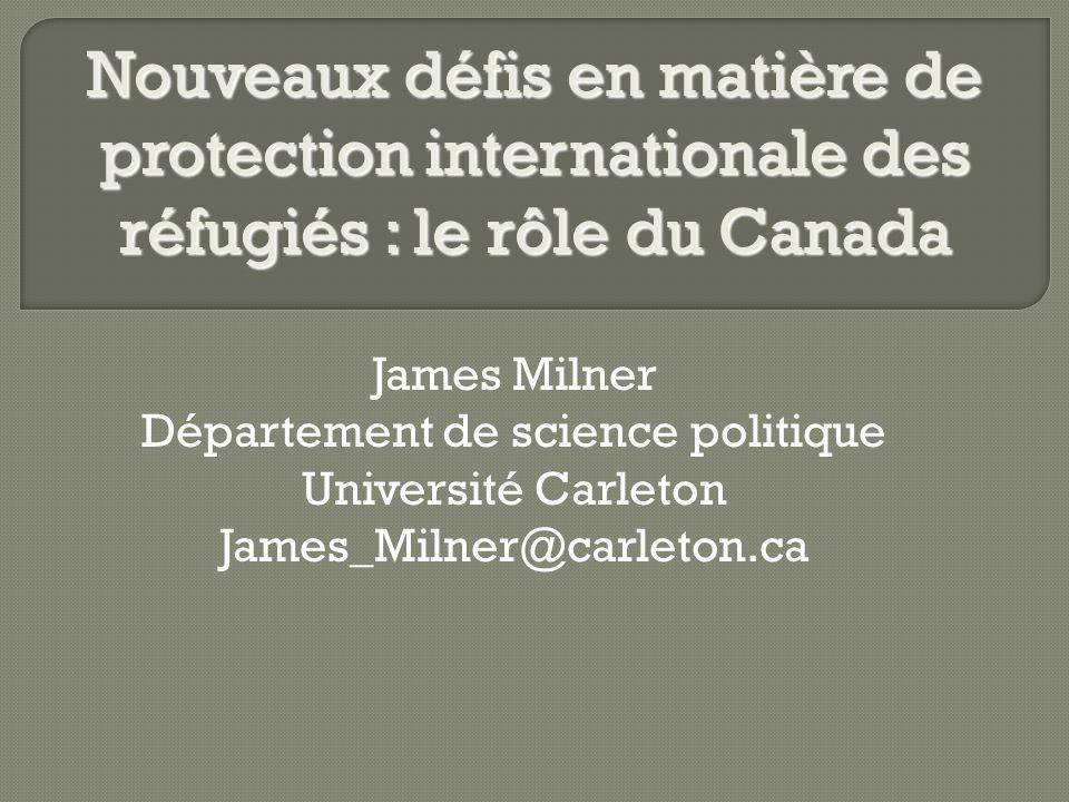 James Milner Département de science politique Université Carleton James_Milner@carleton.ca Nouveaux défis en matière de protection internationale des réfugiés : le rôle du Canada
