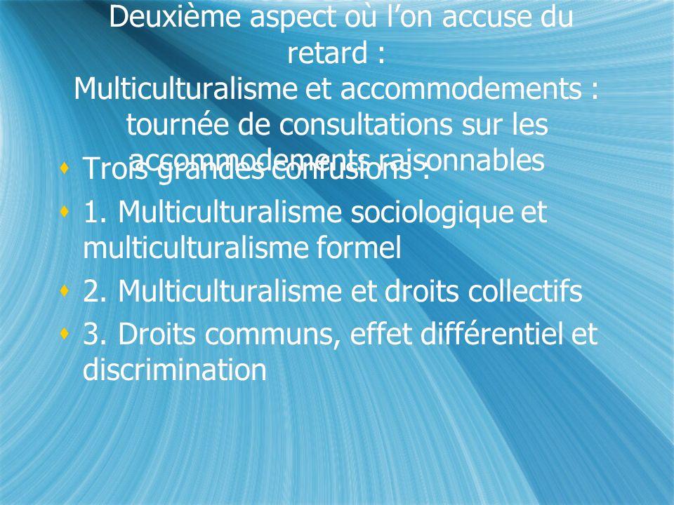 Deuxième aspect où lon accuse du retard : Multiculturalisme et accommodements : tournée de consultations sur les accommodements raisonnables Trois grandes confusions : 1.