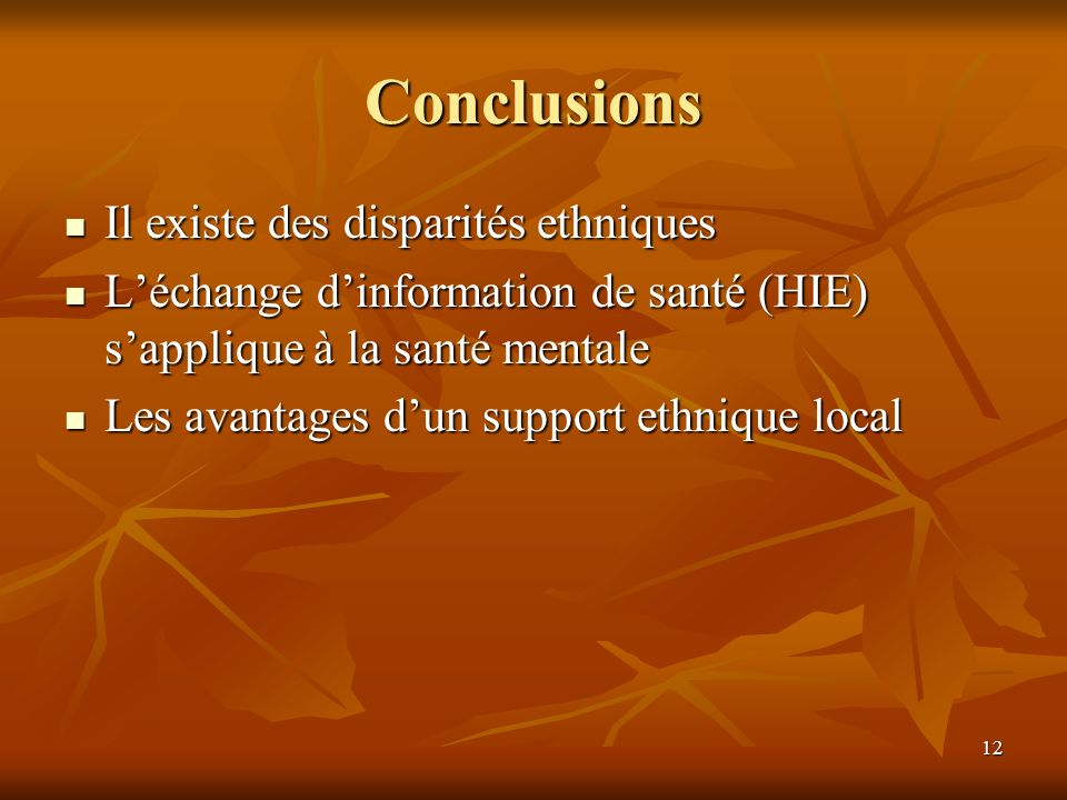 12 Conclusions Il existe des disparités ethniques Il existe des disparités ethniques Léchange dinformation de santé (HIE) sapplique à la santé mentale Léchange dinformation de santé (HIE) sapplique à la santé mentale Les avantages dun support ethnique local Les avantages dun support ethnique local