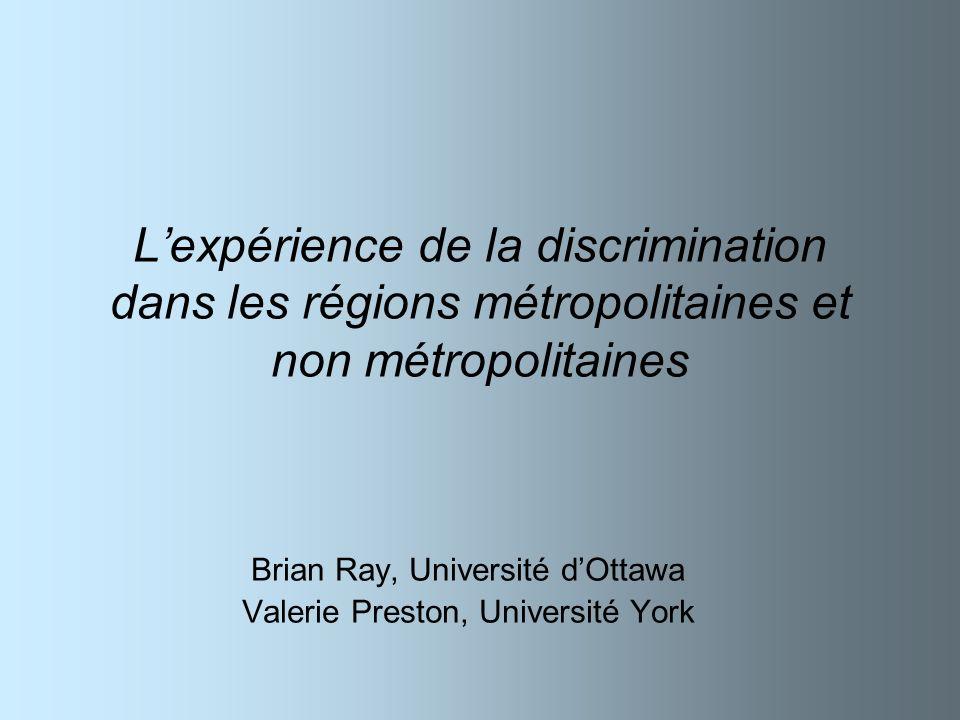 Lexpérience de la discrimination dans les régions métropolitaines et non métropolitaines Brian Ray, Université dOttawa Valerie Preston, Université Yor