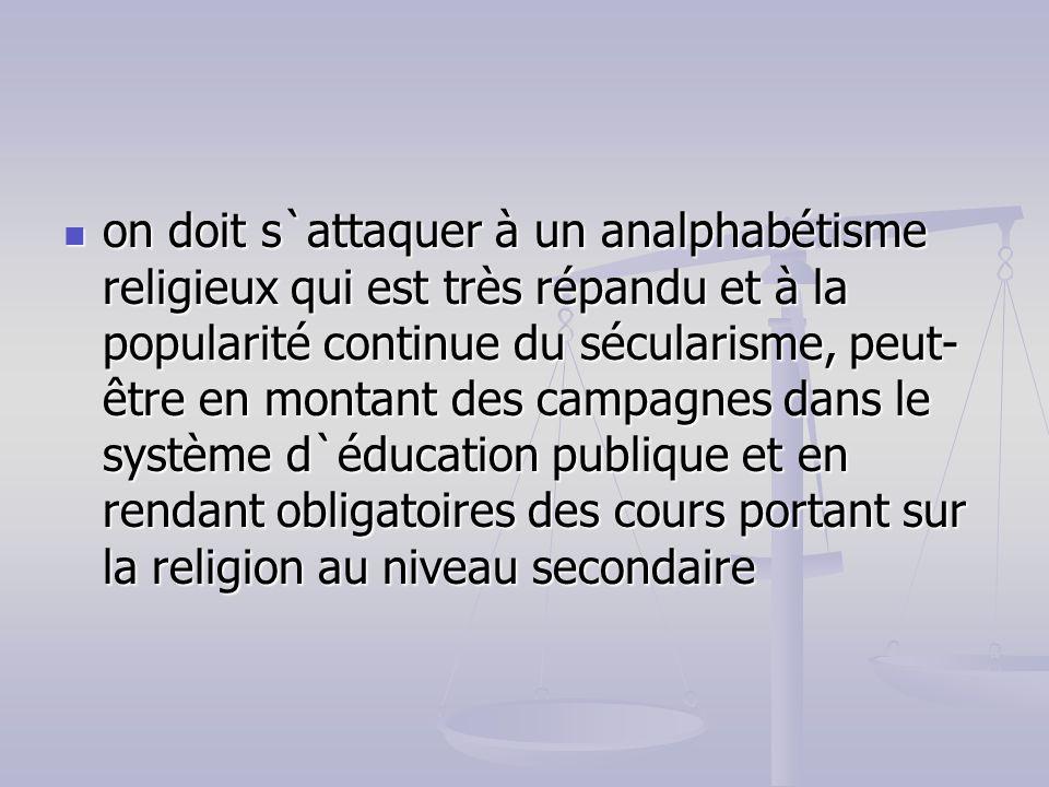 on doit s`attaquer à un analphabétisme religieux qui est très répandu et à la popularité continue du sécularisme, peut- être en montant des campagnes