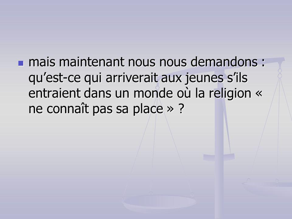 mais maintenant nous nous demandons : quest-ce qui arriverait aux jeunes sils entraient dans un monde où la religion « ne connaît pas sa place » ? mai