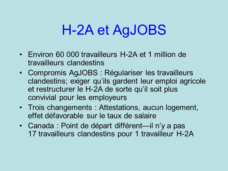 H-2A et AgJOBS Environ 60 000 travailleurs H-2A et 1 million de travailleurs clandestins Compromis AgJOBS : Régulariser les travailleurs clandestins; exiger quils gardent leur emploi agricole et restructurer le H-2A de sorte quil soit plus convivial pour les employeurs Trois changements : Attestations, aucun logement, effet défavorable sur le taux de salaire Canada : Point de départ différentil ny a pas 17 travailleurs clandestins pour 1 travailleur H-2A