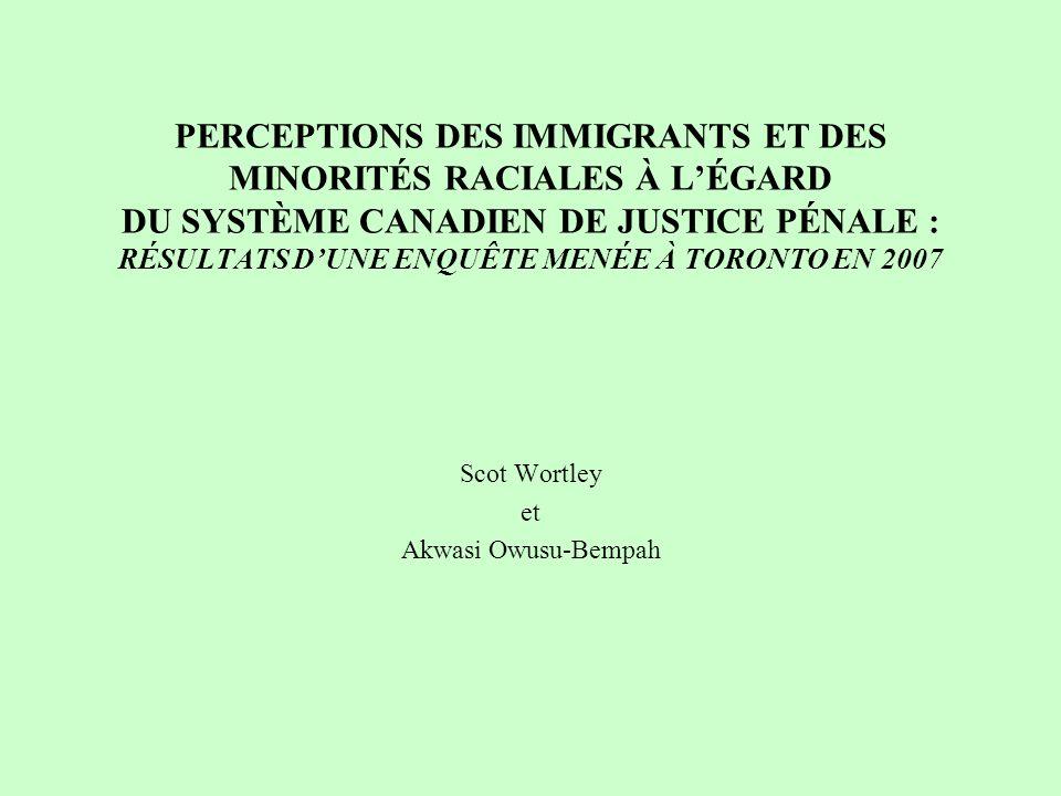PERCEPTIONS DES IMMIGRANTS ET DES MINORITÉS RACIALES À LÉGARD DU SYSTÈME CANADIEN DE JUSTICE PÉNALE : RÉSULTATS DUNE ENQUÊTE MENÉE À TORONTO EN 2007 Scot Wortley et Akwasi Owusu-Bempah