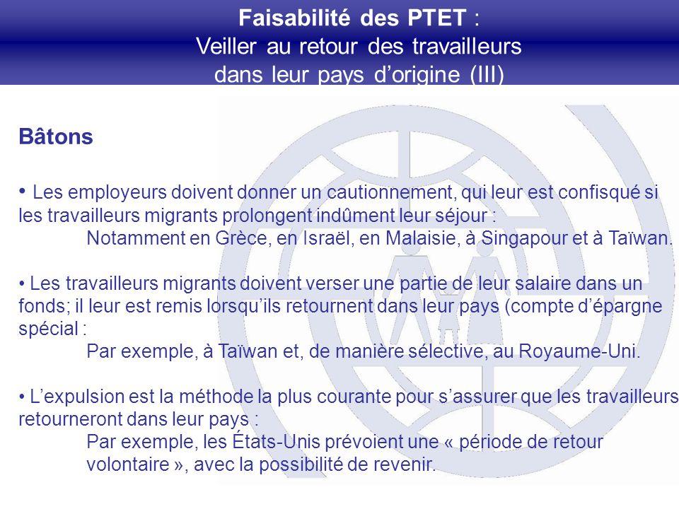 Faisabilité des PTET : Veiller au retour des travailleurs dans leur pays dorigine (III) Bâtons Les employeurs doivent donner un cautionnement, qui leur est confisqué si les travailleurs migrants prolongent indûment leur séjour : Notamment en Grèce, en Israël, en Malaisie, à Singapour et à Taïwan.