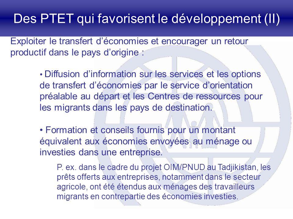 Des PTET qui favorisent le développement (II) Exploiter le transfert déconomies et encourager un retour productif dans le pays dorigine : Diffusion dinformation sur les services et les options de transfert déconomies par le service dorientation préalable au départ et les Centres de ressources pour les migrants dans les pays de destination.