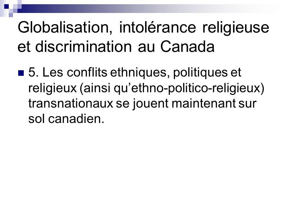 Globalisation, intolérance religieuse et discrimination au Canada 5. Les conflits ethniques, politiques et religieux (ainsi quethno-politico-religieux