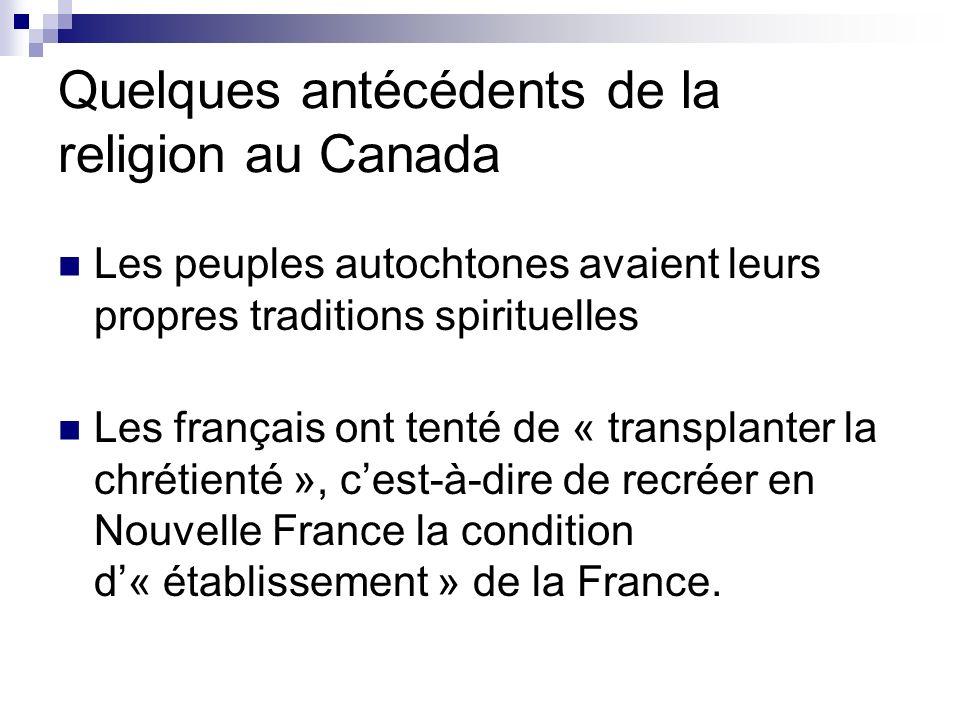 Quelques antécédents de la religion au Canada Les peuples autochtones avaient leurs propres traditions spirituelles Les français ont tenté de « transp
