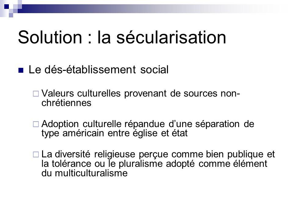 Solution : la sécularisation Le dés-établissement social Valeurs culturelles provenant de sources non- chrétiennes Adoption culturelle répandue dune s